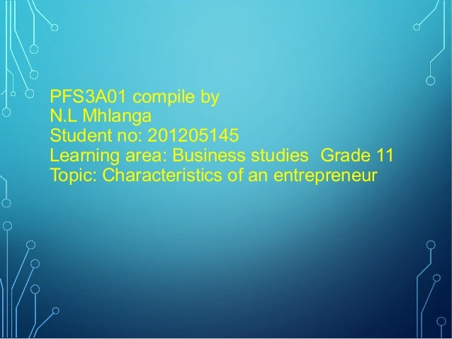 PFS3A01 compile by N.L Mhlanga Student no: 201205145 Learning area: Business studies Grade 11 Topic: Characteristics of an...