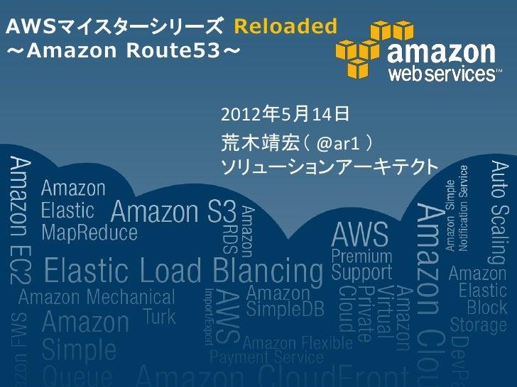 AWSマイスターシリーズ Reloaded~Amazon Route53~             2012年5月14日             荒木靖宏( @ar1 )             ソリューションアーキテクト