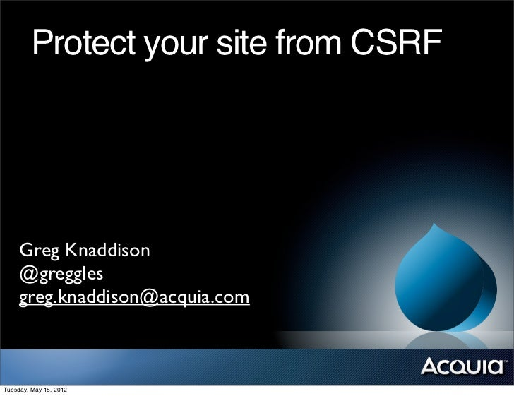 Protect your site from CSRF     Greg Knaddison     @greggles     greg.knaddison@acquia.comTuesday, May 15, 2012