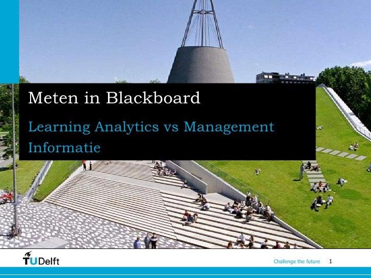 Meten in BlackboardLearning Analytics vs ManagementInformatie                               Challenge the future   1