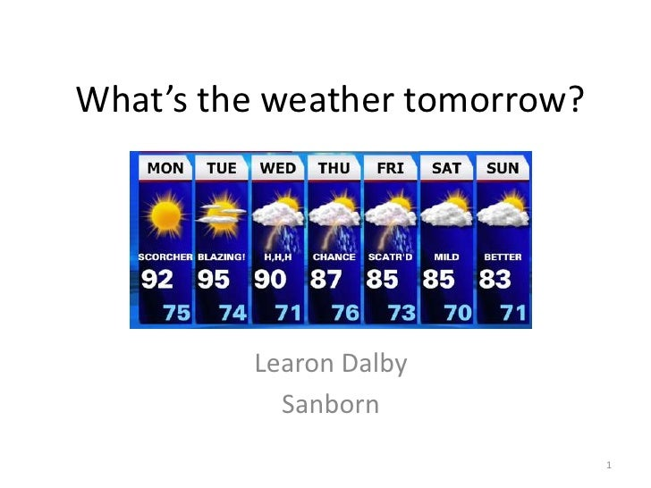 What's the weather tomorrow?         Learon Dalby           Sanborn                               1
