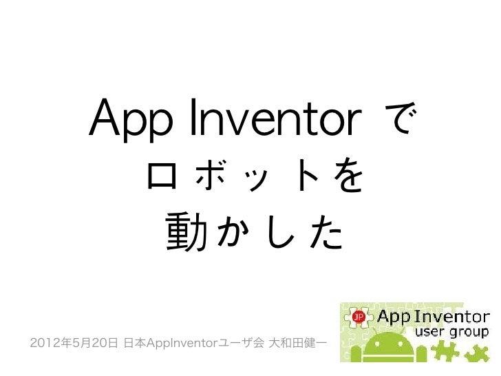 App Inventor で        ロボットを         動かした2012年5月20日 日本AppInventorユーザ会 大和田健一