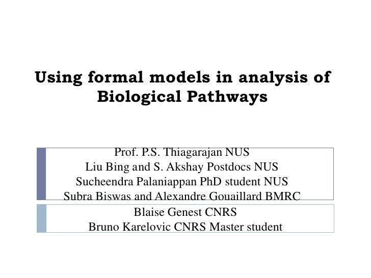 Using formal models in analysis of       Biological Pathways            Prof. P.S. Thiagarajan NUS       Liu Bing and S. A...