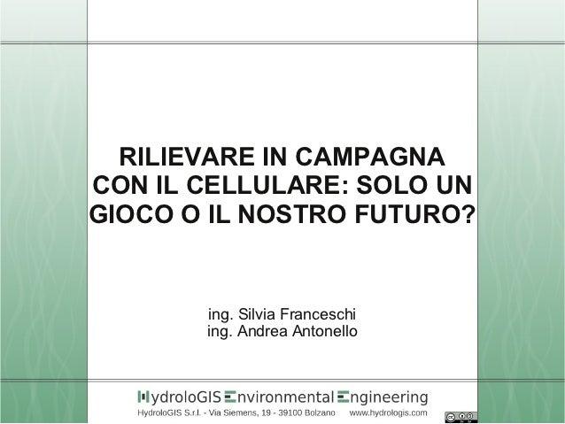 RILIEVARE IN CAMPAGNA    CON IL CELLULARE: SOLO UN    GIOCO O IL NOSTRO FUTURO?           ing. Silvia Franceschi          ...