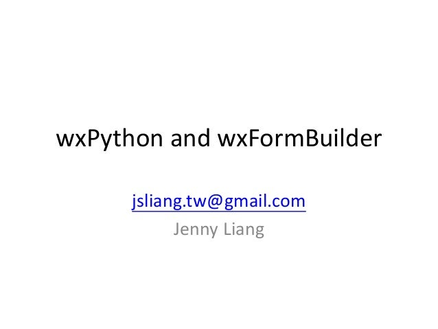 wxPython and wxFormBuilder      jsliang.tw@gmail.com            Jenny Liang