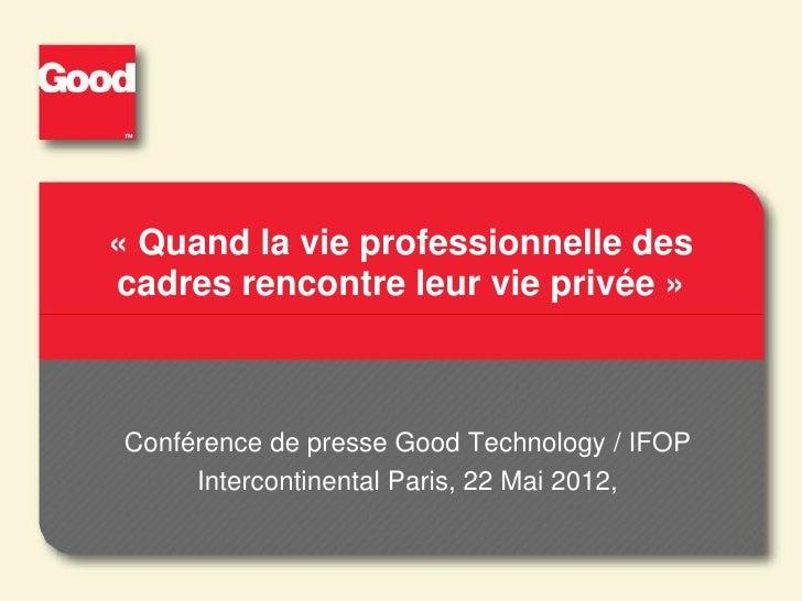 « Quand la vie professionnelle descadres rencontre leur vie privée »Conférence de presse Good Technology / IFOP     Interc...