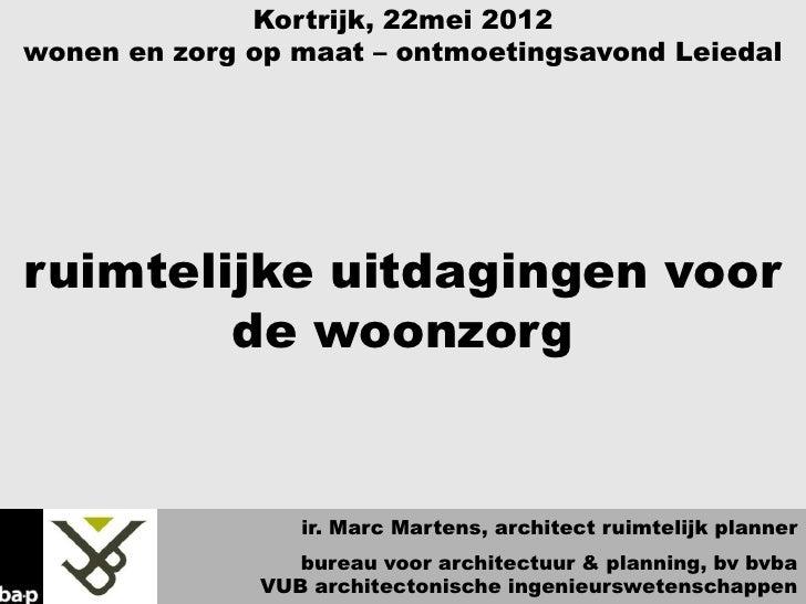 Kortrijk, 22mei 2012wonen en zorg op maat – ontmoetingsavond Leiedalruimtelijke uitdagingen voor        de woonzorg       ...