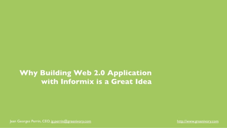 Why Building Web 2.0 Application         with Informix is a Great IdeaJean Georges Perrin, CEO, jg.perrin@greenivory.com  ...