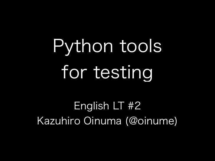 Python tools   for testing       English LT #2Kazuhiro Oinuma (@oinume)