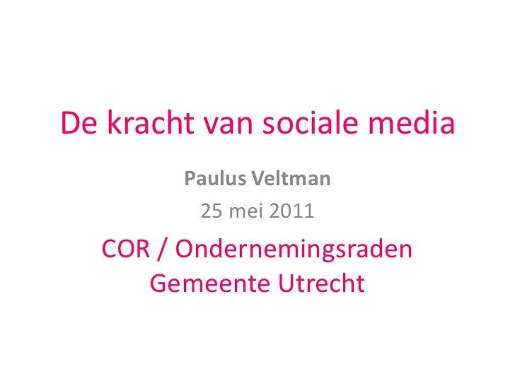 De kracht van sociale media<br />Paulus Veltman<br />25 mei 2011<br />COR / Ondernemingsraden Gemeente Utrecht<br />