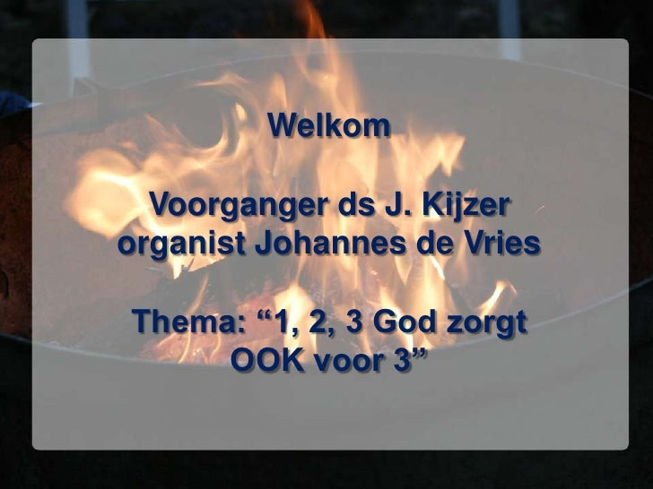 """Welkom  Voorganger ds J. Kijzerorganist Johannes de VriesThema: """"1, 2, 3 God zorgt     OOK voor 3"""""""