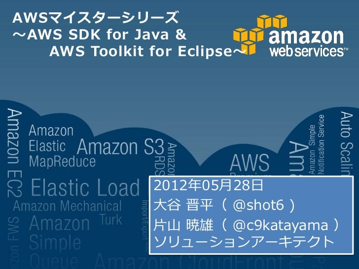 AWSマイスターシリーズ~AWS SDK for Java &   AWS Toolkit for Eclipse~                2012年05月28日                大谷 晋平( @shot6 )      ...
