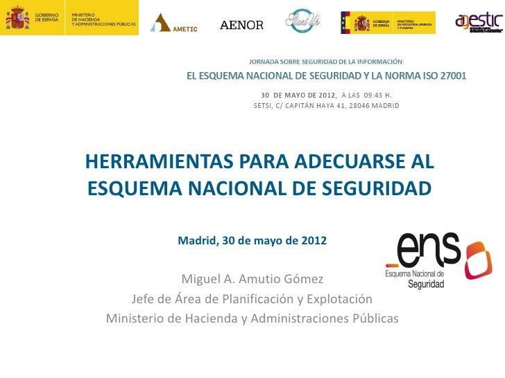 HERRAMIENTAS PARA ADECUARSE ALESQUEMA NACIONAL DE SEGURIDAD             Madrid, 30 de mayo de 2012              Miguel A. ...