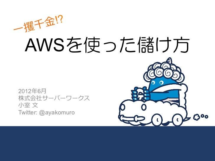 攫千 ⾦金金!?⼀一     AWSを使った儲け方2012年年6⽉月株式会社サーバーワークス⼩小室 ⽂文Twitter: @ayakomuro