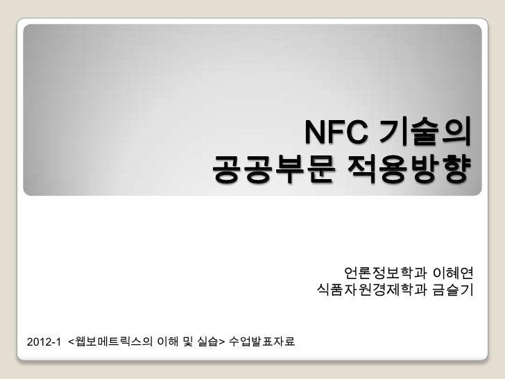 NFC 기술의                     공공부문 적용방향                                    언론정보학과 이혜연                                  식품자원경...