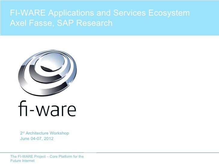 FI-WARE Applications and Services EcosystemAxel Fasse, SAP Research     2st Architecture Workshop     June 04-07, 2012The ...