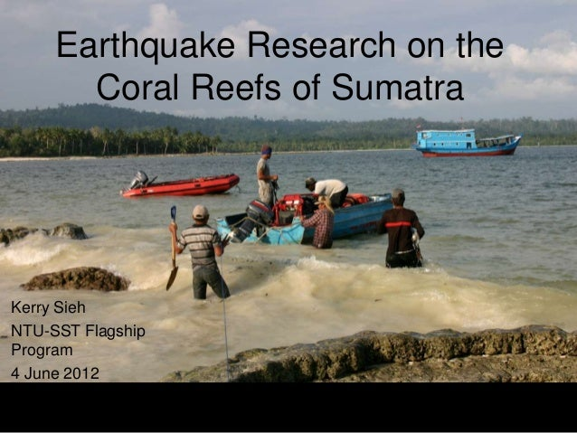 Earthquake Research on the       Coral Reefs of SumatraKerry SiehNTU-SST FlagshipProgram4 June 2012