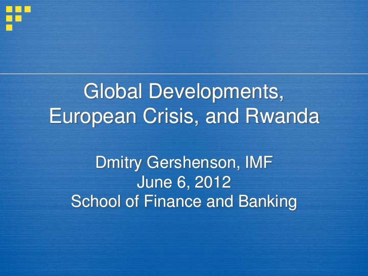 Global Developments,European Crisis, and Rwanda     Dmitry Gershenson, IMF          June 6, 2012  School of Finance and Ba...