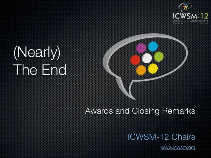 (Nearly)The End           Awards and Closing Remarks                     ICWSM-12 Chairs                            www.ic...