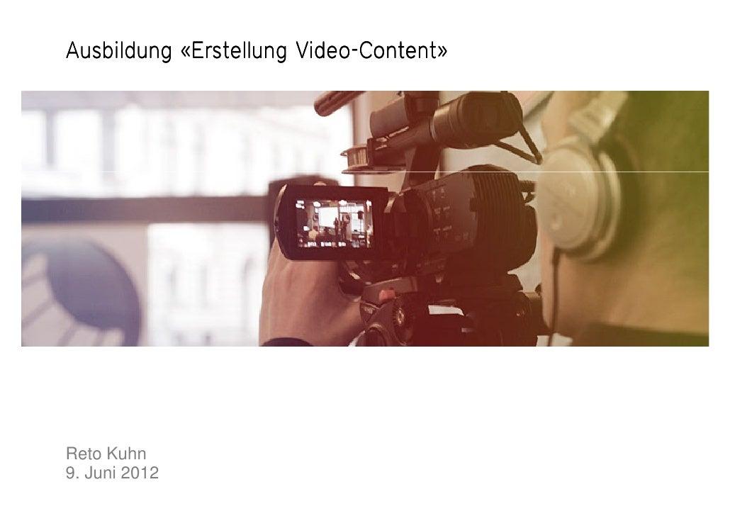 Video-Ausbildung «Erstellung Video-Content»Reto Kuhn9. Juni 2012