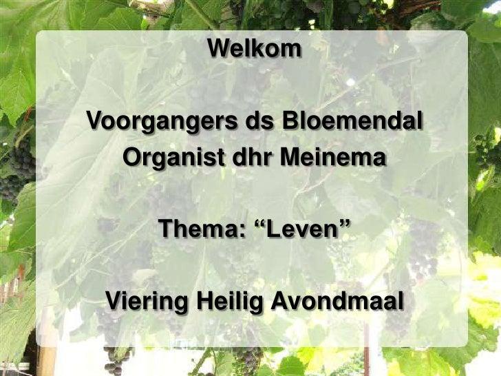 "WelkomVoorgangers ds Bloemendal  Organist dhr Meinema     Thema: ""Leven"" Viering Heilig Avondmaal"