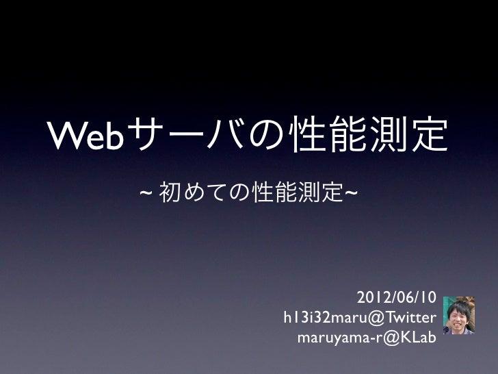 Webサーバの性能測定  ~ 初めての性能測定~                  2012/06/10         h13i32maru@Twitter           maruyama-r@KLab