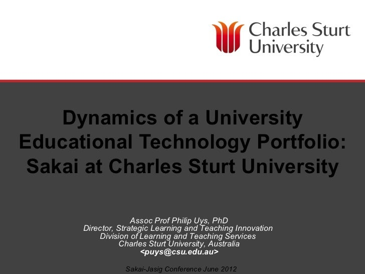 Dynamics of a UniversityEducational Technology Portfolio: Sakai at Charles Sturt University                    Assoc Prof ...