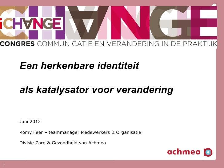 Een herkenbare identiteit    als katalysator voor verandering    Juni 2012    Romy Feer – teammanager Medewerkers & Organi...