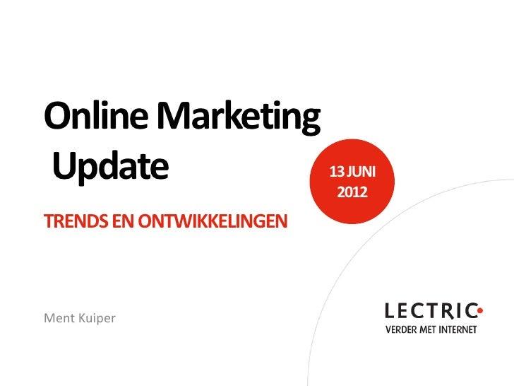 Online MarketingUpdate           13 JUNI                           2012TRENDS EN ONTWIKKELINGENMent Kuiper