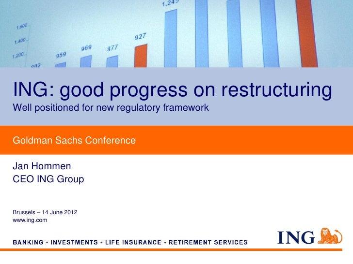 ING: good progress on restructuringWell positioned for new regulatory frameworkGoldman Sachs ConferenceJan HommenCEO ING G...