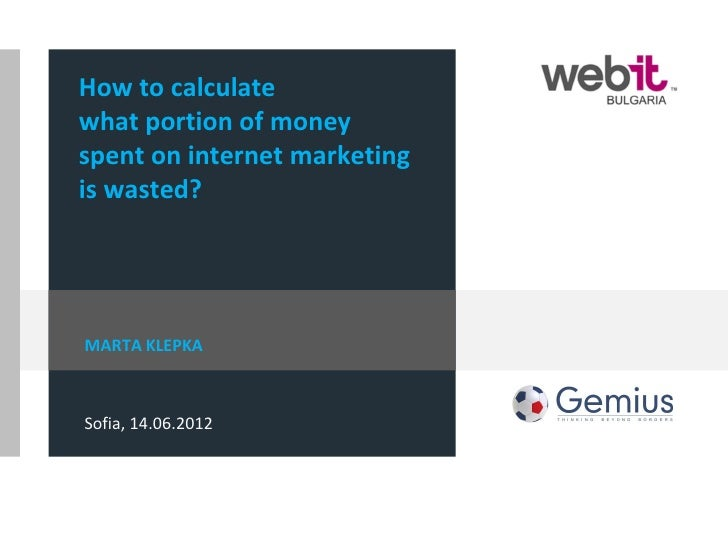 How to calculatewhat portion of moneyspent on internet marketingis wasted?MARTA KLEPKASofia, 14.06.2012