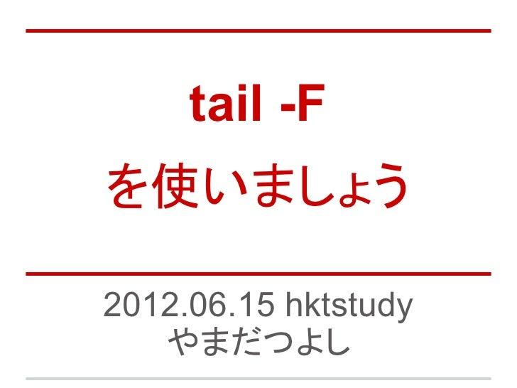 tail -Fを使いましょう2012.06.15 hktstudy   やまだつよし