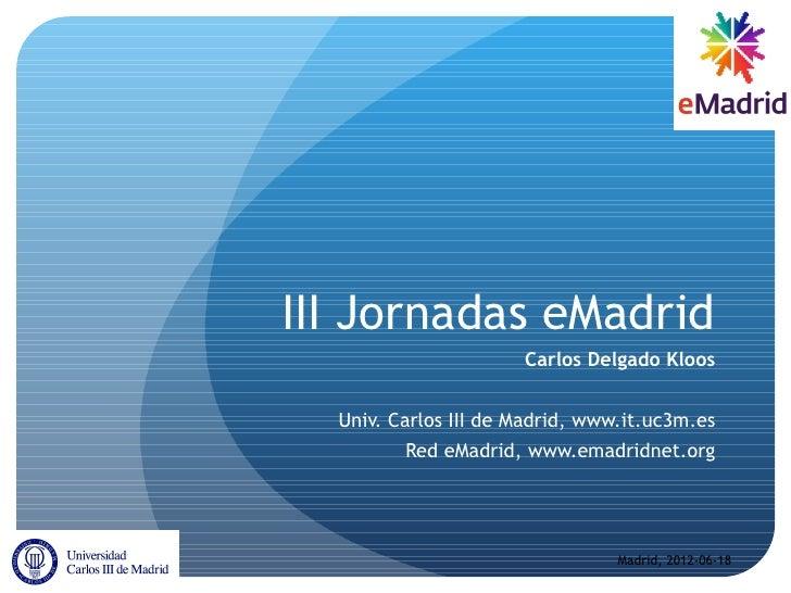 III Jornadas eMadrid                      Carlos Delgado Kloos  Univ. Carlos III de Madrid, www.it.uc3m.es         Red eMa...