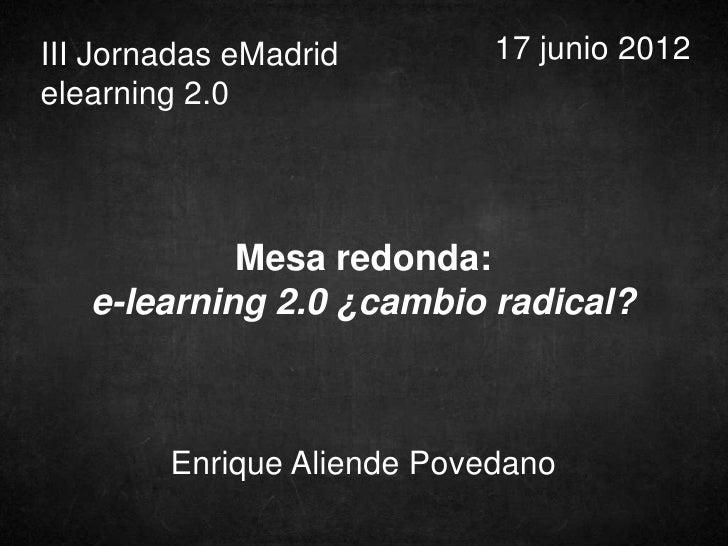 III Jornadas eMadrid        17 junio 2012elearning 2.0            Mesa redonda:   e-learning 2.0 ¿cambio radical?        E...