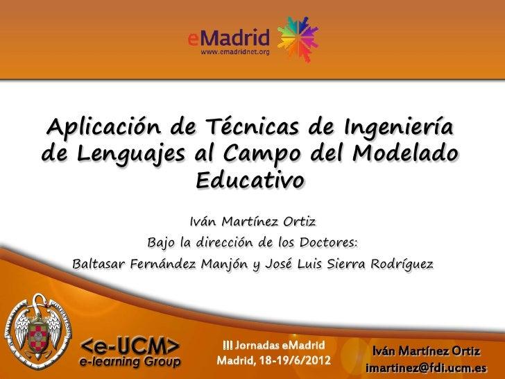 Aplicación de Técnicas de Ingenieríade Lenguajes al Campo del Modelado             Educativo                   Iván Martín...