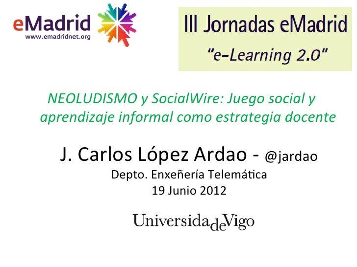 NEOLUDISMO*y*SocialWire:*Juego*social*y*aprendizaje*informal*como*estrategia*docente*#   J.#Carlos#López#Ardao#1#@jardao# ...