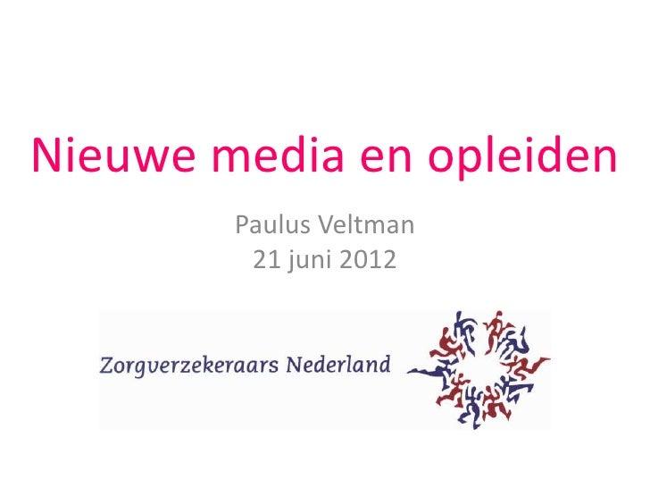 Nieuwe media en opleiden        Paulus Veltman         21 juni 2012
