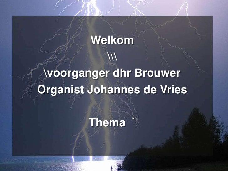 Welkom             voorganger dhr BrouwerOrganist Johannes de Vries        Thema `