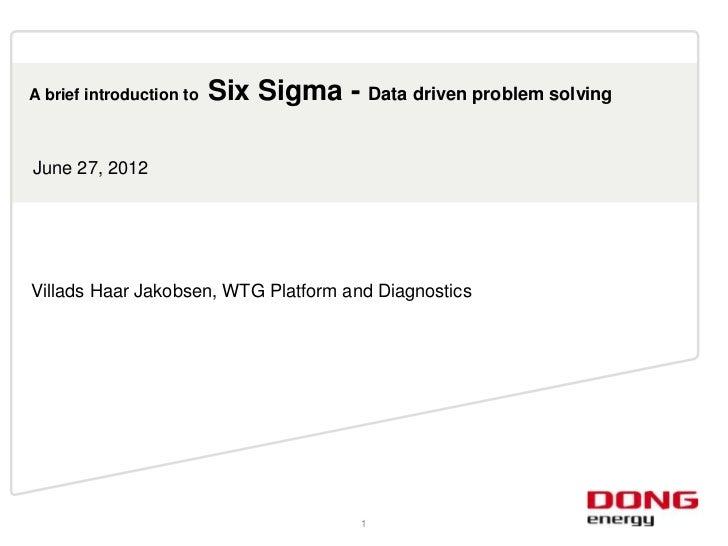 A brief introduction to   Six Sigma - Data driven problem solvingJune 27, 2012Villads Haar Jakobsen, WTG Platform and Diag...