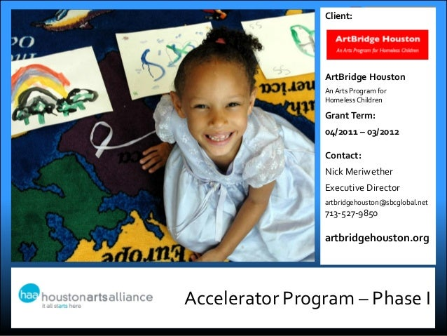 Accelerator Program – Phase IClient:ArtBridge HoustonAn Arts Program forHomeless ChildrenGrantTerm:04/2011 – 03/2012Contac...