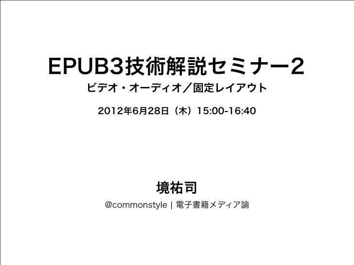 EPUB3技術解説セミナー2  ビデオ・オーディオ/固定レイアウト   2012年6月28日(木)15:00-16:40            境祐司    @commonstyle ¦ 電子書籍メディア論