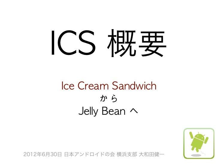 ICS 概要        Ice Cream Sandwich                   から              Jelly Bean へ2012年6月30日 日本アンドロイドの会 横浜支部 大和田健一