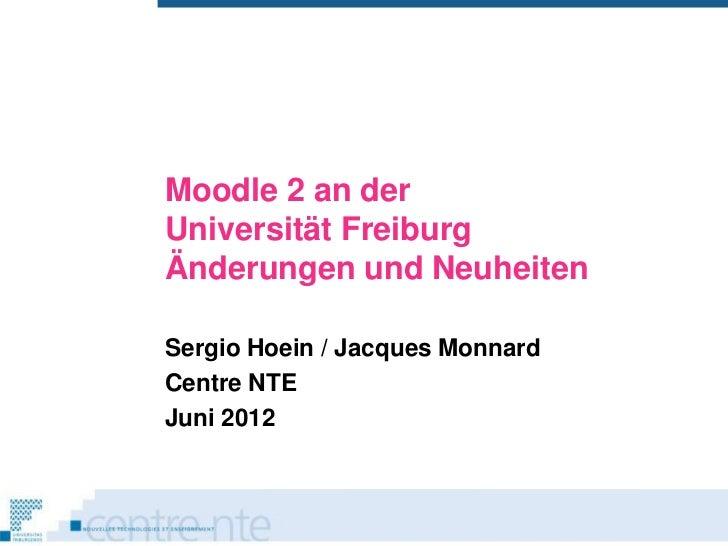 Moodle 2 an derUniversität FreiburgÄnderungen und NeuheitenSergio Hoein / Jacques MonnardCentre NTEJuni 2012