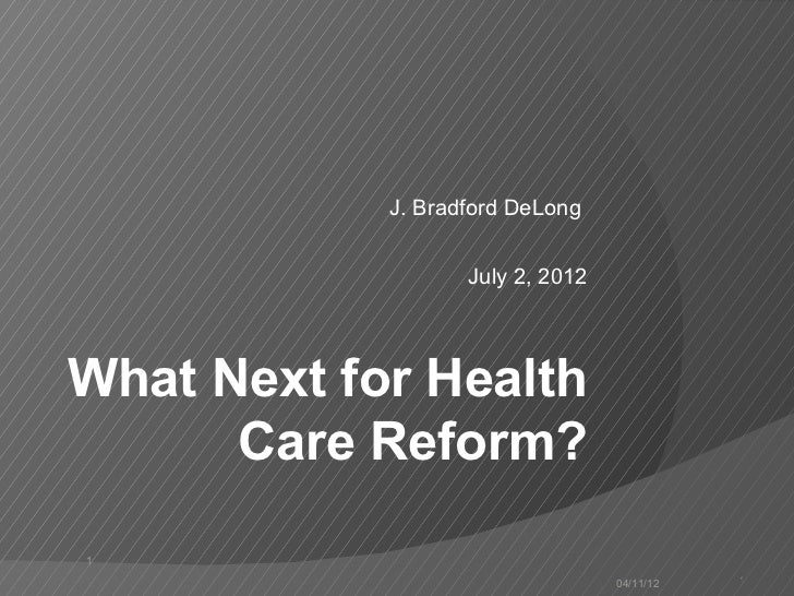 J. Bradford DeLong                   July 2, 2012What Next for Health      Care Reform?1                                  ...