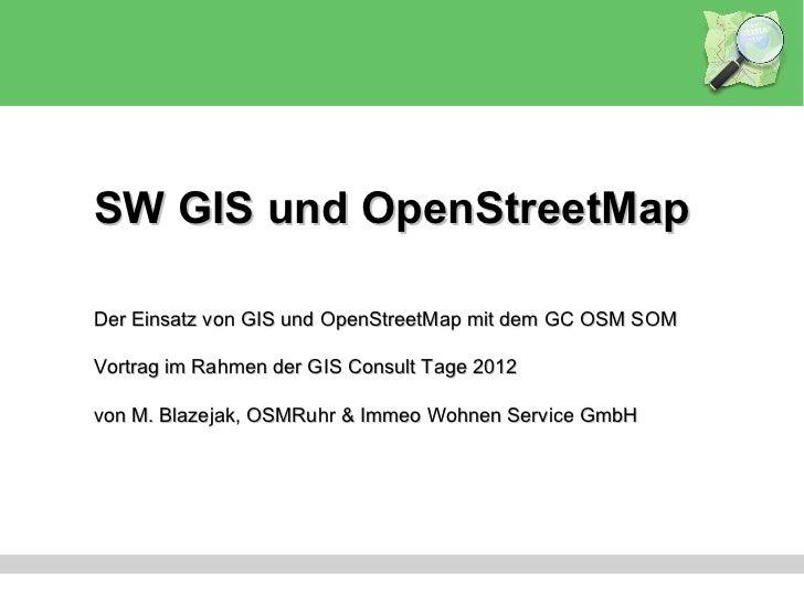 SW GIS und OpenStreetMapDer Einsatz von GIS und OpenStreetMap mit dem GC OSM SOMVortrag im Rahmen der GIS Consult Tage 201...