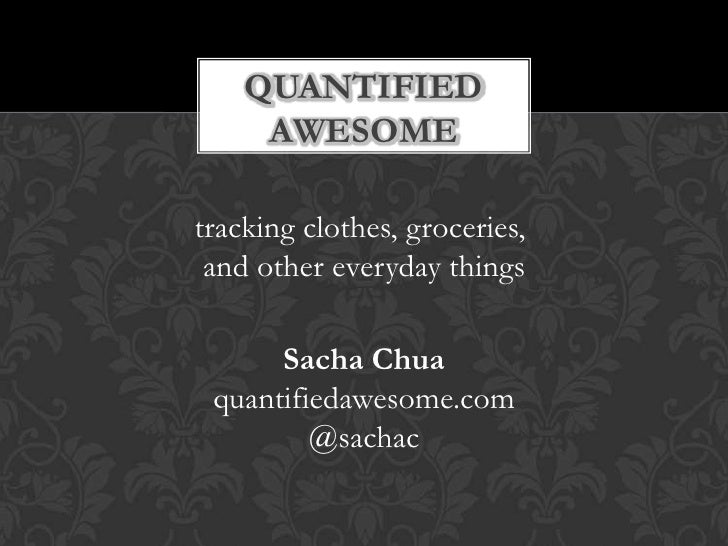 QUANTIFIED     AWESOMEtracking clothes, groceries, and other everyday things      Sacha Chua quantifiedawesome.com        ...