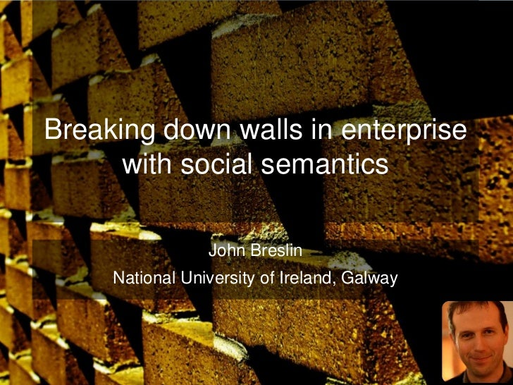 Breaking down walls in enterprise      with social semantics                 John Breslin     National University of Irela...