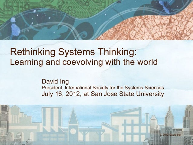 © 2012 David Ing Rethinking Systems Thinking: Learning and coevolving with the world David Ing President, International So...