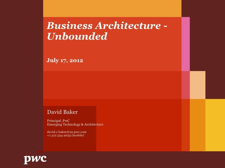 Business Architecture -UnboundedJuly 17, 2012David BakerPrincipal, PwCEmerging Technology & Architecturedavid.c.baker@us.p...