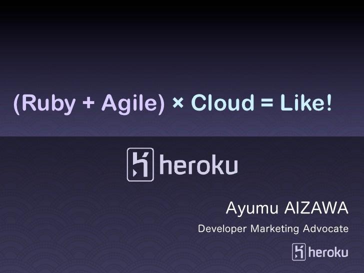 (Ruby + Agile) × Cloud = Like!                      Ayumu AIZAWA                 Developer Marketing Advocate